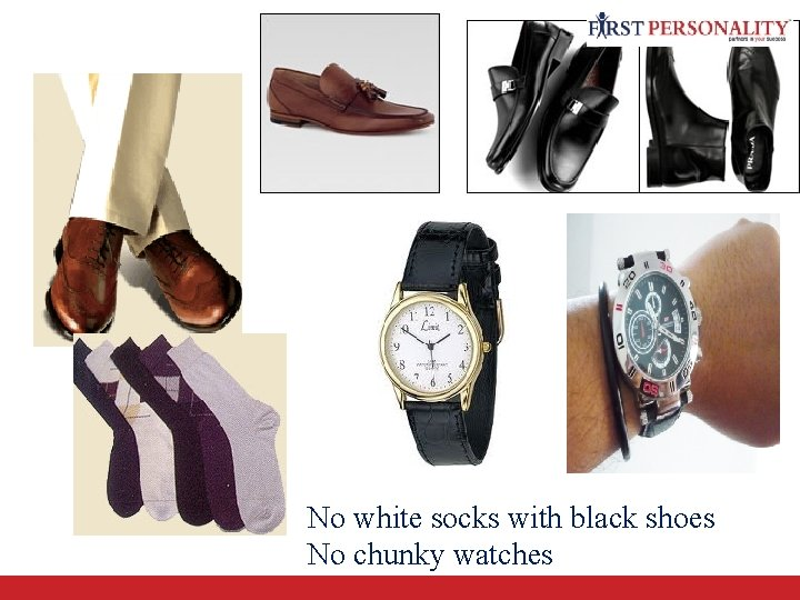 No white socks with black shoes No chunky watches