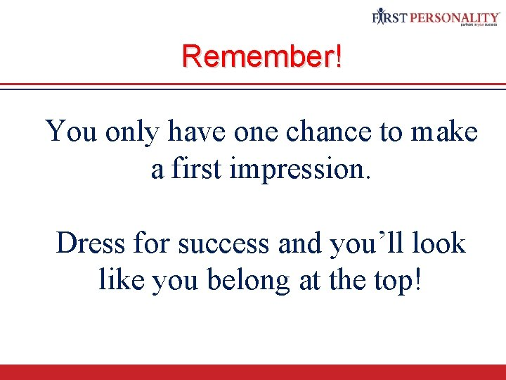 Remember! You only have one chance to make a first impression. Dress for success