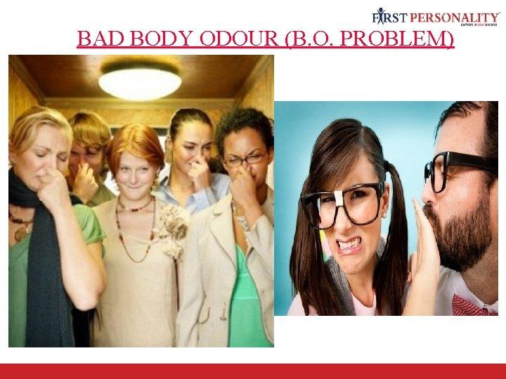 BAD BODY ODOUR (B. O. PROBLEM)