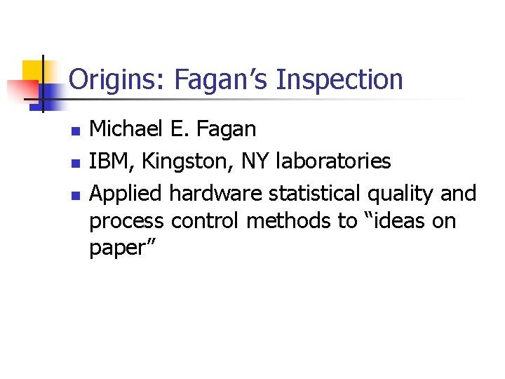 Origins: Fagan's Inspection n Michael E. Fagan IBM, Kingston, NY laboratories Applied hardware statistical