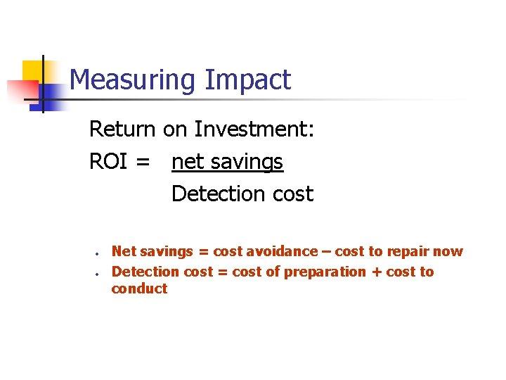 Measuring Impact Return on Investment: ROI = net savings Detection cost • • Net