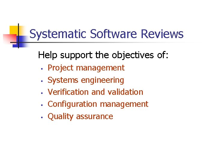 Systematic Software Reviews Help support the objectives of: • • • Project management Systems