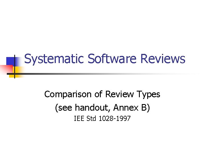 Systematic Software Reviews Comparison of Review Types (see handout, Annex B) IEE Std 1028