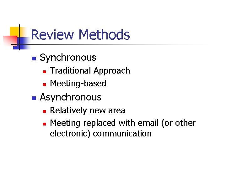 Review Methods n Synchronous n n n Traditional Approach Meeting-based Asynchronous n n Relatively