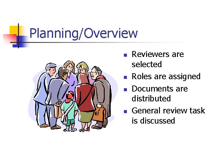 Planning/Overview n n Reviewers are selected Roles are assigned Documents are distributed General review