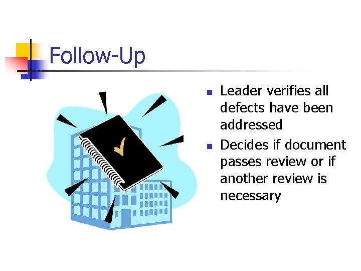 Follow-Up n n Leader verifies all defects have been addressed Decides if document passes