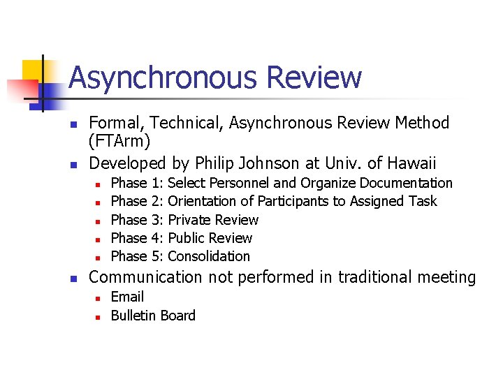 Asynchronous Review n n Formal, Technical, Asynchronous Review Method (FTArm) Developed by Philip Johnson