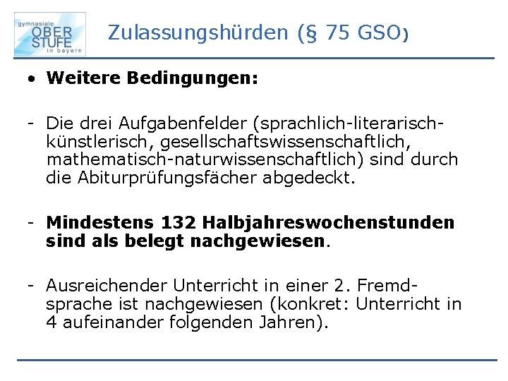 Zulassungshürden (§ 75 GSO) • Weitere Bedingungen: - Die drei Aufgabenfelder (sprachlich-literarischkünstlerisch, gesellschaftswissenschaftlich, mathematisch-naturwissenschaftlich)
