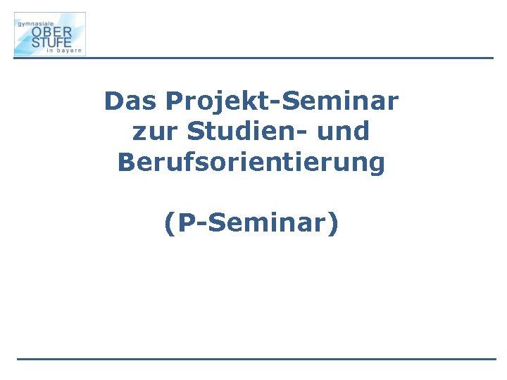 Das Projekt-Seminar zur Studien- und Berufsorientierung (P-Seminar)