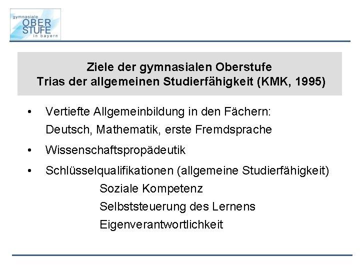 Ziele der gymnasialen Oberstufe Trias der allgemeinen Studierfähigkeit (KMK, 1995) • Vertiefte Allgemeinbildung in
