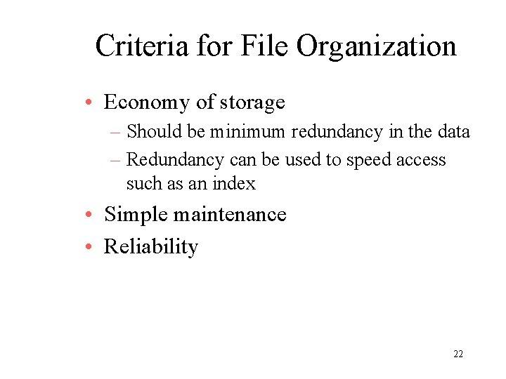 Criteria for File Organization • Economy of storage – Should be minimum redundancy in