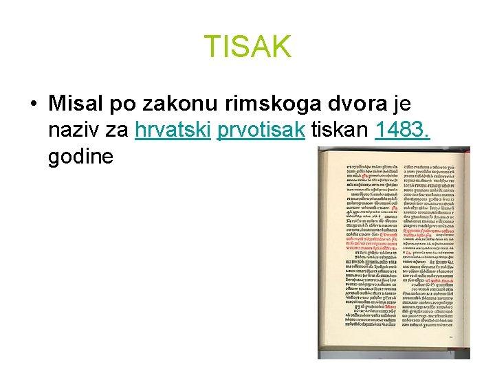TISAK • Misal po zakonu rimskoga dvora je naziv za hrvatski prvotisak tiskan 1483.