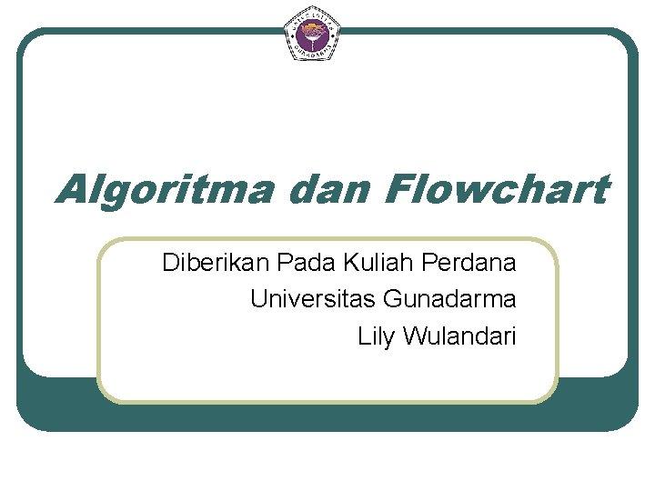 Algoritma dan Flowchart Diberikan Pada Kuliah Perdana Universitas Gunadarma Lily Wulandari