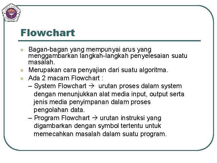 Flowchart l l l Bagan-bagan yang mempunyai arus yang menggambarkan langkah-langkah penyelesaian suatu masalah.