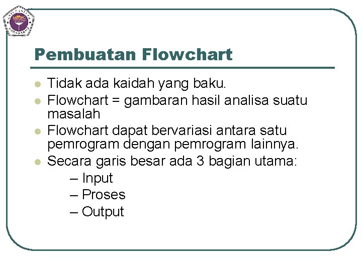 Pembuatan Flowchart l l Tidak ada kaidah yang baku. Flowchart = gambaran hasil analisa