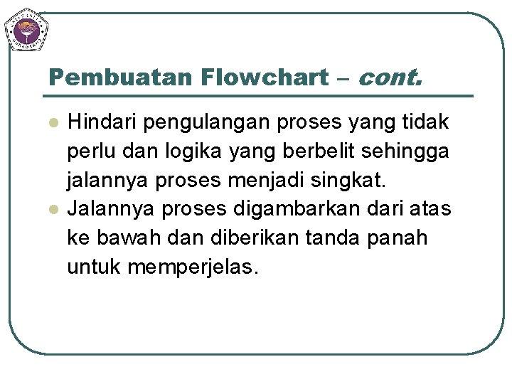 Pembuatan Flowchart – cont. l l Hindari pengulangan proses yang tidak perlu dan logika