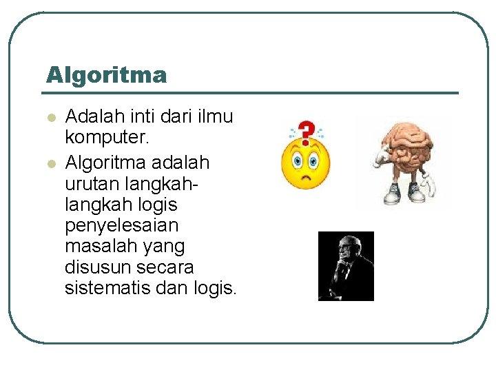 Algoritma l l Adalah inti dari ilmu komputer. Algoritma adalah urutan langkah logis penyelesaian