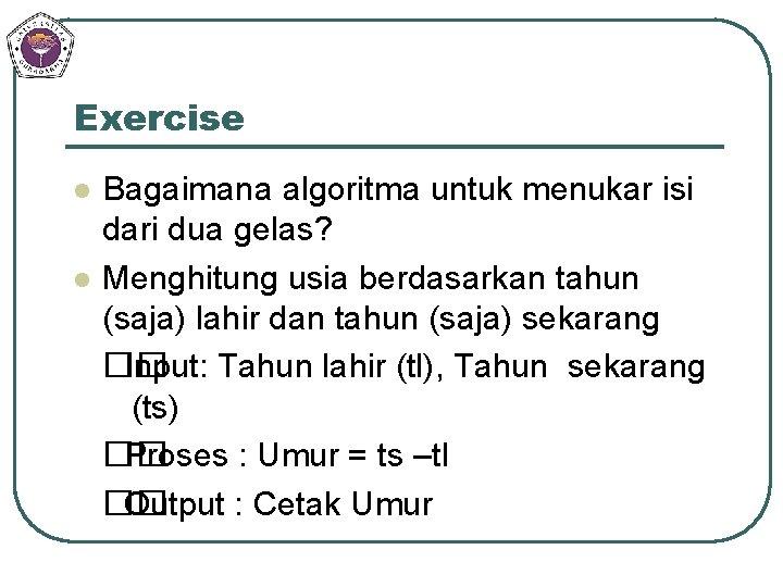 Exercise l l Bagaimana algoritma untuk menukar isi dari dua gelas? Menghitung usia berdasarkan