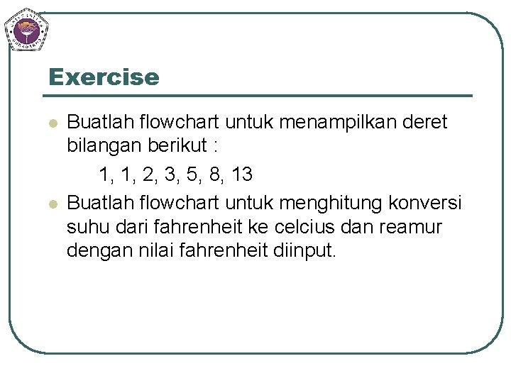 Exercise l l Buatlah flowchart untuk menampilkan deret bilangan berikut : 1, 1, 2,
