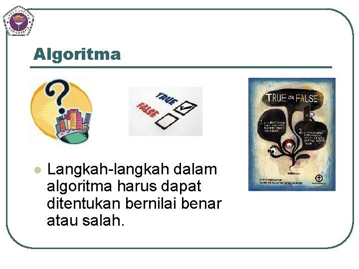 Algoritma l Langkah-langkah dalam algoritma harus dapat ditentukan bernilai benar atau salah.