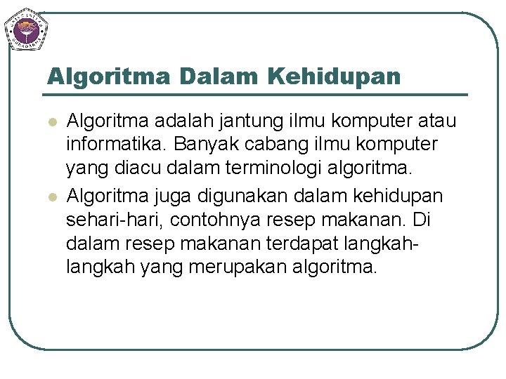 Algoritma Dalam Kehidupan l l Algoritma adalah jantung ilmu komputer atau informatika. Banyak cabang