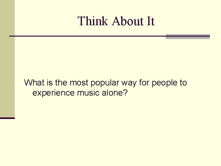 Think About It What is the most popular way for people to experience music