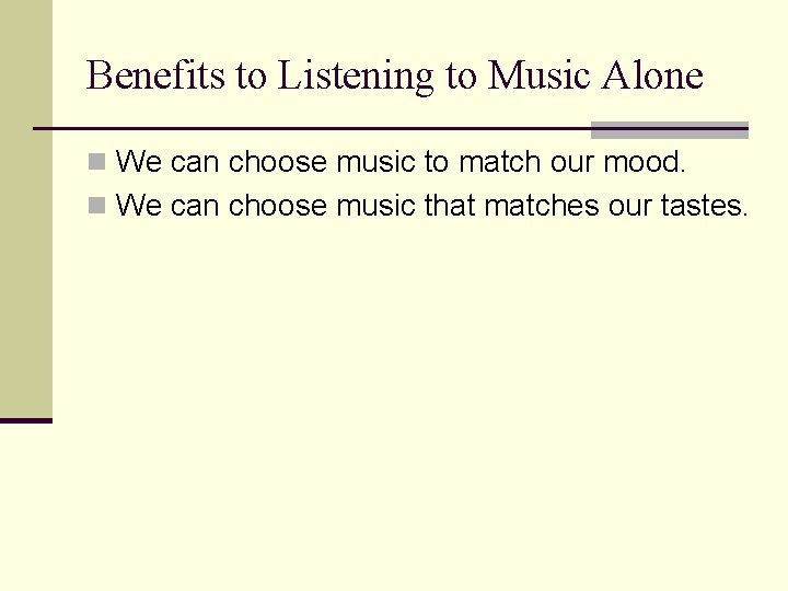 Benefits to Listening to Music Alone n We can choose music to match our