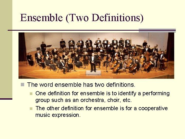 Ensemble (Two Definitions) n The word ensemble has two definitions. n One definition for