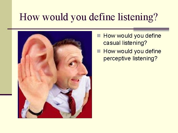 How would you define listening? n How would you define casual listening? n How