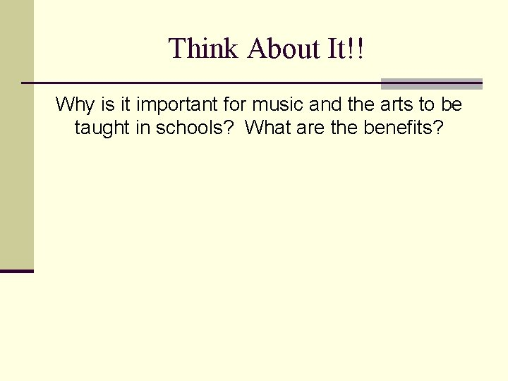 Think About It!! Why is it important for music and the arts to be