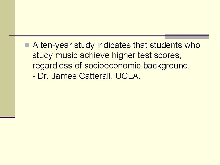n A ten-year study indicates that students who study music achieve higher test scores,