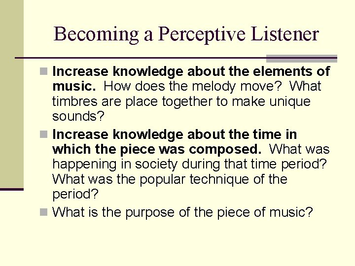 Becoming a Perceptive Listener n Increase knowledge about the elements of music. How does