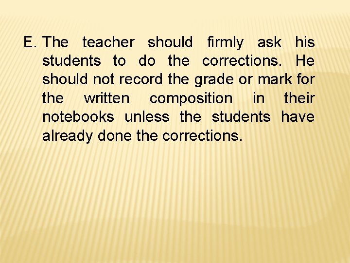 E. The teacher should firmly ask his students to do the corrections. He should