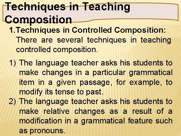 Techniques in Teaching Composition 1. Techniques in Controlled Composition: There are several techniques in