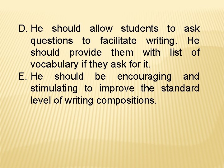 D. He should allow students to ask questions to facilitate writing. He should provide