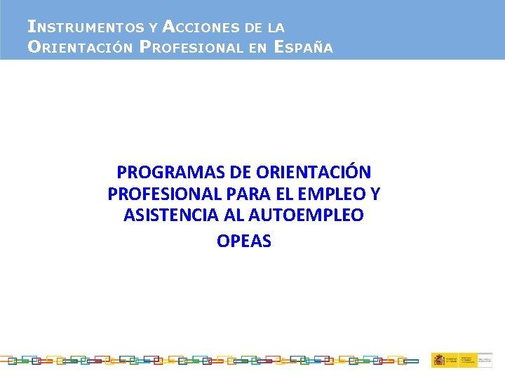 INSTRUMENTOS Y ACCIONES DE LA ORIENTACIÓN PROFESIONAL EN ESPAÑA PROGRAMAS DE ORIENTACIÓN PROFESIONAL PARA