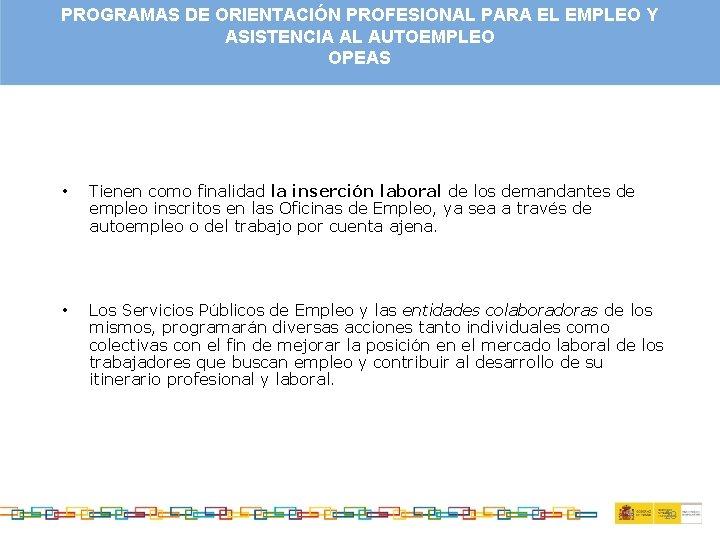 PROGRAMAS DE ORIENTACIÓN PROFESIONAL PARA EL EMPLEO Y ASISTENCIA AL AUTOEMPLEO OPEAS • Tienen