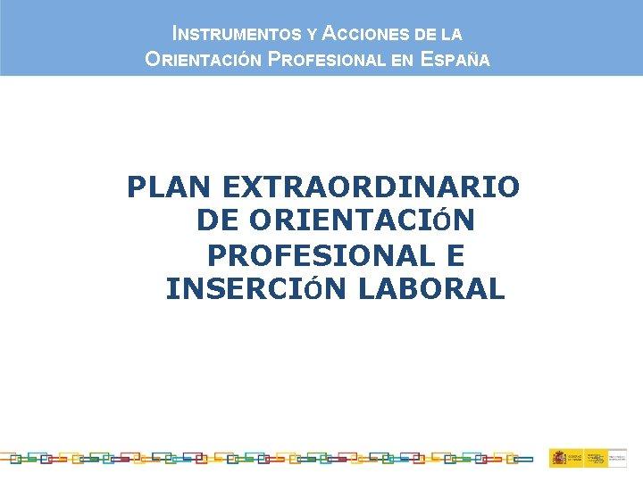 INSTRUMENTOS Y ACCIONES DE LA ORIENTACIÓN PROFESIONAL EN ESPAÑA PLAN EXTRAORDINARIO DE ORIENTACIÓN PROFESIONAL