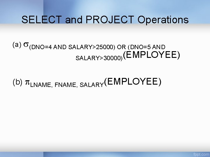 SELECT and PROJECT Operations (a) s(DNO=4 AND SALARY>25000) OR (DNO=5 AND SALARY>30000)(EMPLOYEE) (b) LNAME,