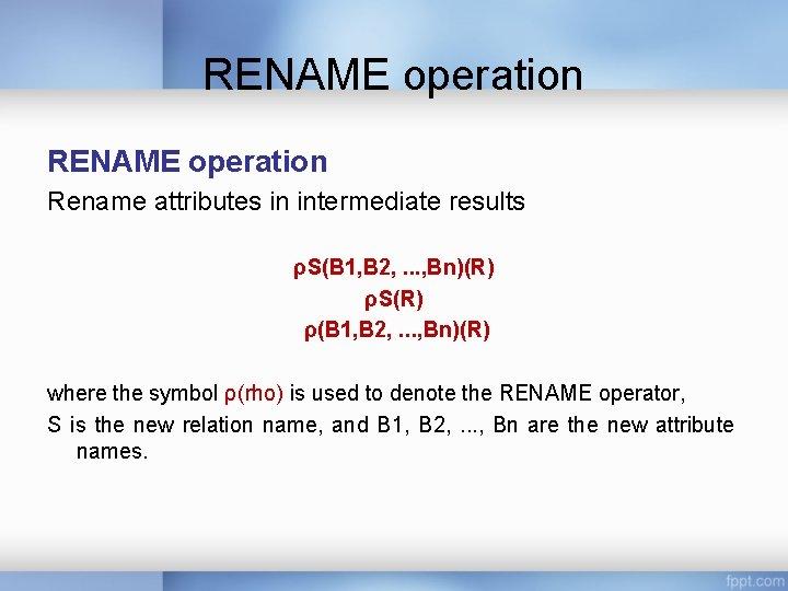 RENAME operation Rename attributes in intermediate results ρS(B 1, B 2, . . .