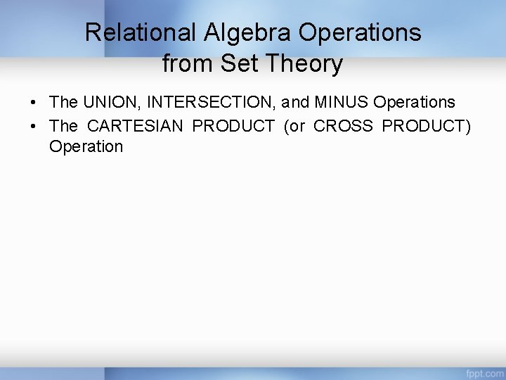 Relational Algebra Operations from Set Theory • The UNION, INTERSECTION, and MINUS Operations •