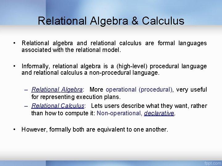 Relational Algebra & Calculus • Relational algebra and relational calculus are formal languages associated