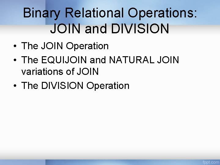 Binary Relational Operations: JOIN and DIVISION • The JOIN Operation • The EQUIJOIN and