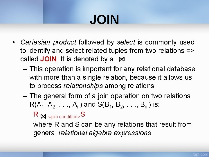 JOIN • Cartesian product followed by select is commonly used to identify and select