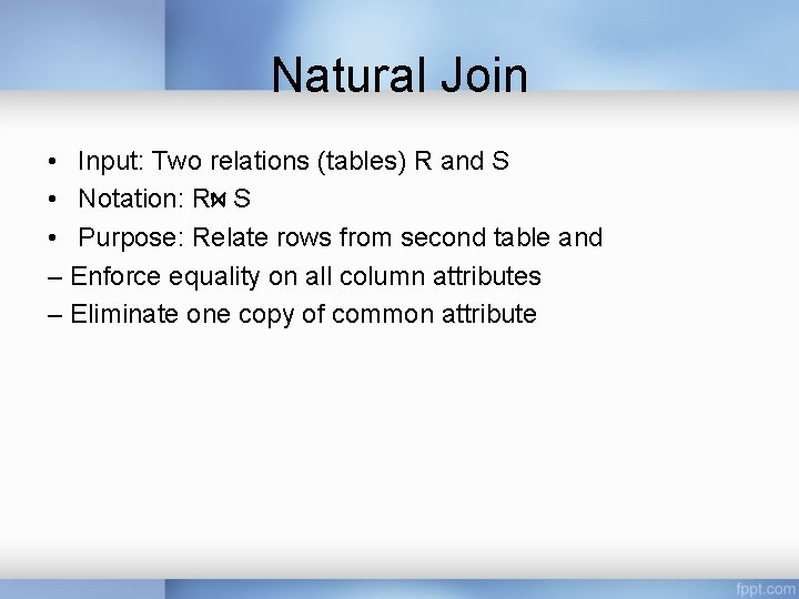 Natural Join • Input: Two relations (tables) R and S • Notation: R S