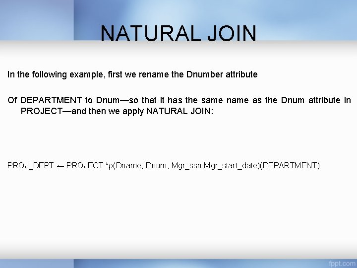 NATURAL JOIN In the following example, first we rename the Dnumber attribute Of DEPARTMENT
