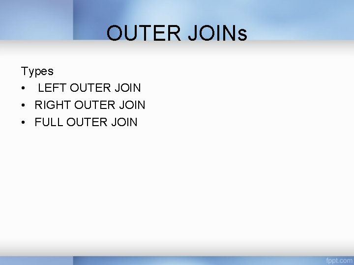 OUTER JOINs Types • LEFT OUTER JOIN • RIGHT OUTER JOIN • FULL OUTER