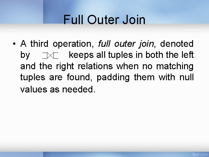 Full Outer Join • A third operation, full outer join, denoted by keeps all