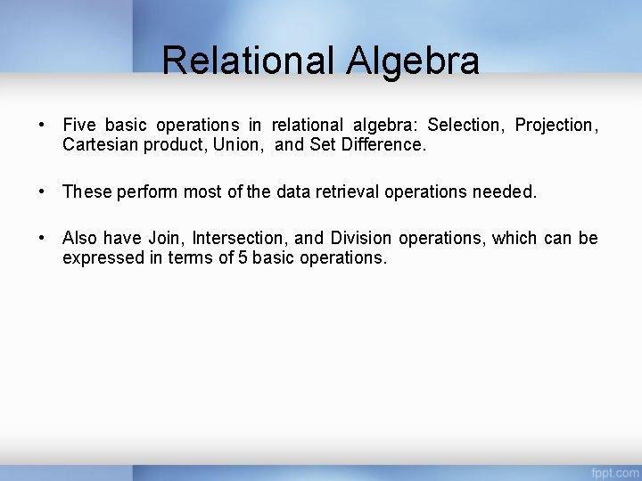 Relational Algebra • Five basic operations in relational algebra: Selection, Projection, Cartesian product, Union,