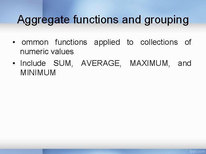 Aggregate functions and grouping • ommon functions applied to collections of numeric values •